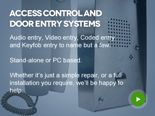Access Control and Door Entry systems - Audio entry, Video entry, Coded entry and Keyfob entry to name but a few.  Stand-alone or PC based.  Whether it's just a simple repair, or a full installation you require. We'll be happy to help.