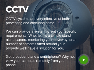 CCTV systems are very effective on both preventing and capturing crime.  We can provide a system to suit your specific requirements. Whether it's a simple stand-alone camera monitoring your driveway, or a number of cameras fitted around your property we'll have a solution for you.  Got broadband and a Smartphone? Why not view your cameras remotely from your phone.
