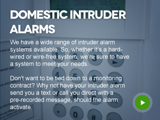 We have a wide range of intruder alarm systems available. So, whether it's a hard-wired or wire-free system, we're sure to have a system to meet your needs.  Not wanting tied down to a monitoring contract? Why not have your intruder alarm send you a text or call you direct with a pre-recorded message, should the alarm activate.